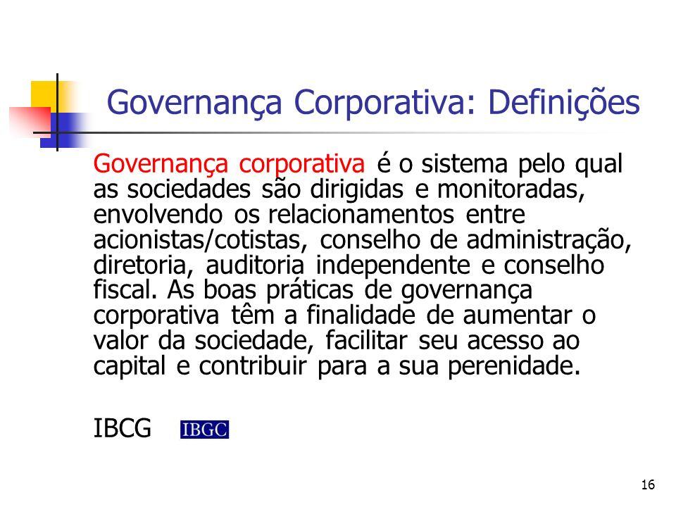 16 Governança Corporativa: Definições Governança corporativa é o sistema pelo qual as sociedades são dirigidas e monitoradas, envolvendo os relacionam
