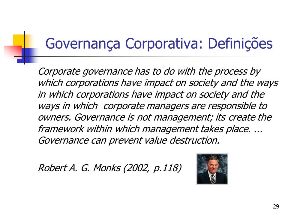 29 Governança Corporativa: Definições Corporate governance has to do with the process by which corporations have impact on society and the ways in whi