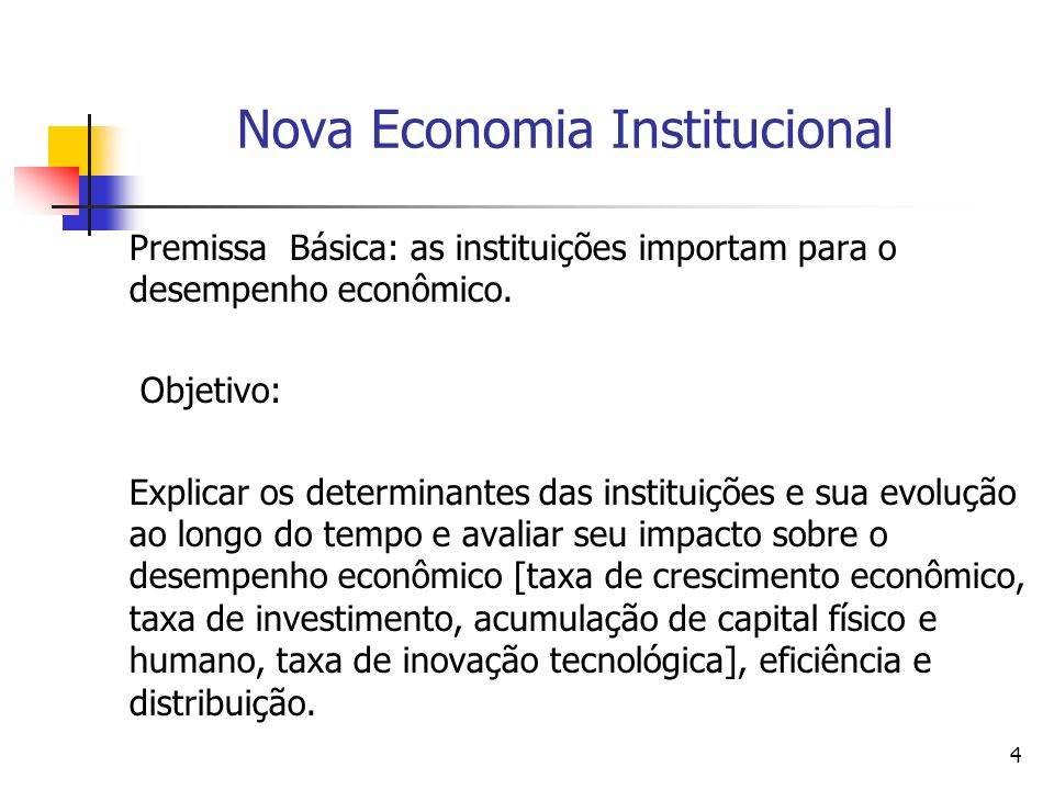 4 Nova Economia Institucional Premissa Básica: as instituições importam para o desempenho econômico. Objetivo: Explicar os determinantes das instituiç