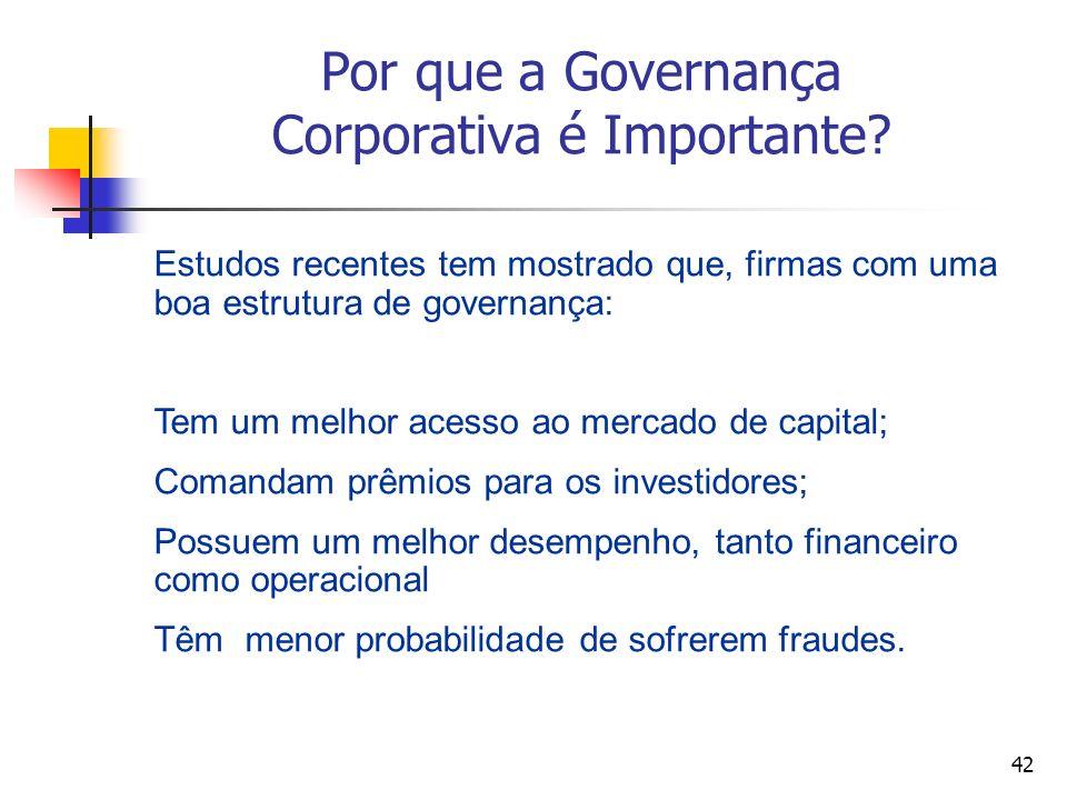42 Por que a Governança Corporativa é Importante? Estudos recentes tem mostrado que, firmas com uma boa estrutura de governança: Tem um melhor acesso