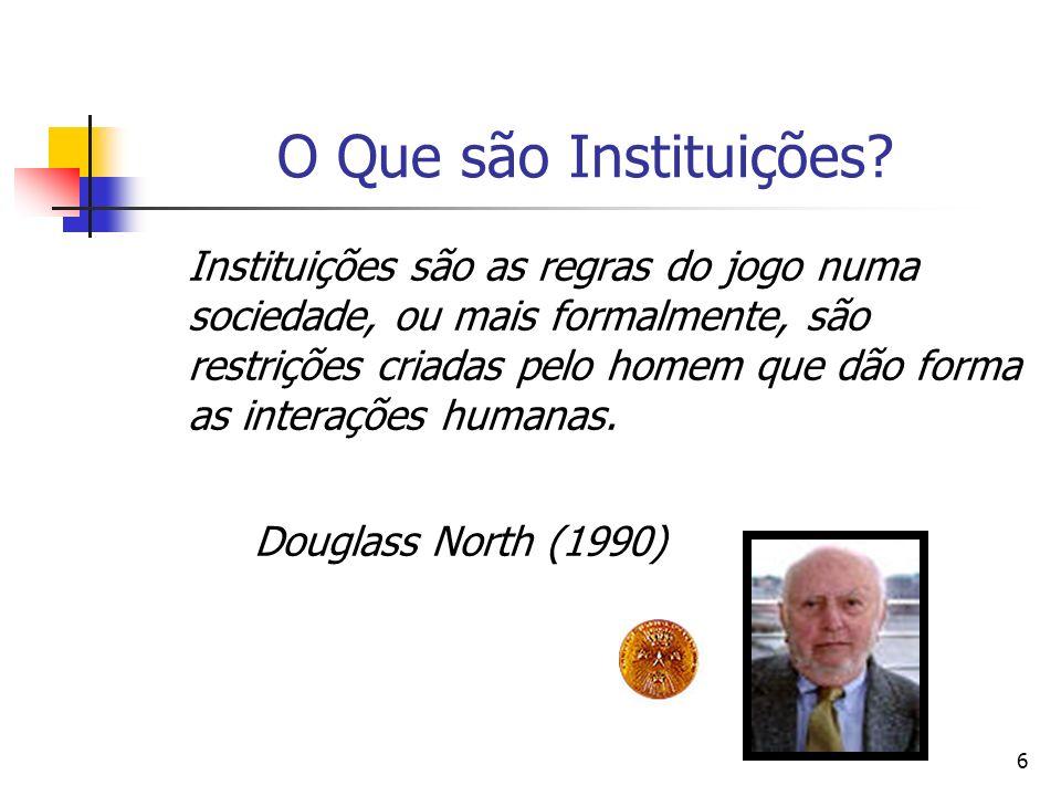 6 O Que são Instituições? Instituições são as regras do jogo numa sociedade, ou mais formalmente, são restrições criadas pelo homem que dão forma as i
