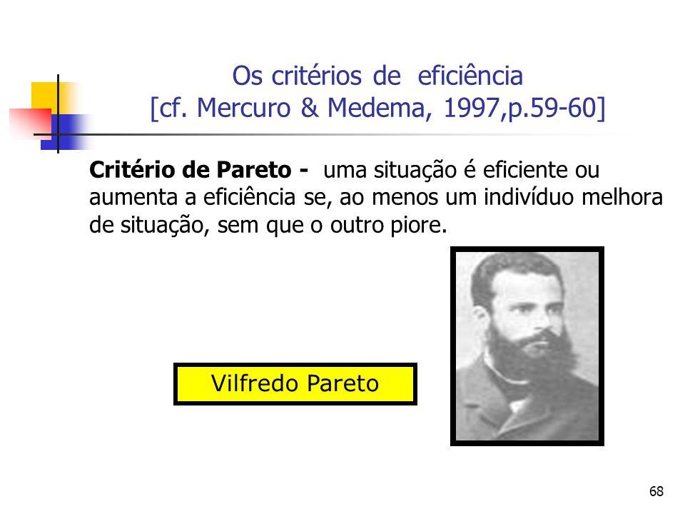 68 Os critérios de eficiência [cf. Mercuro & Medema, 1997,p.59-60] Critério de Pareto - uma situação é eficiente ou aumenta a eficiência se, ao menos
