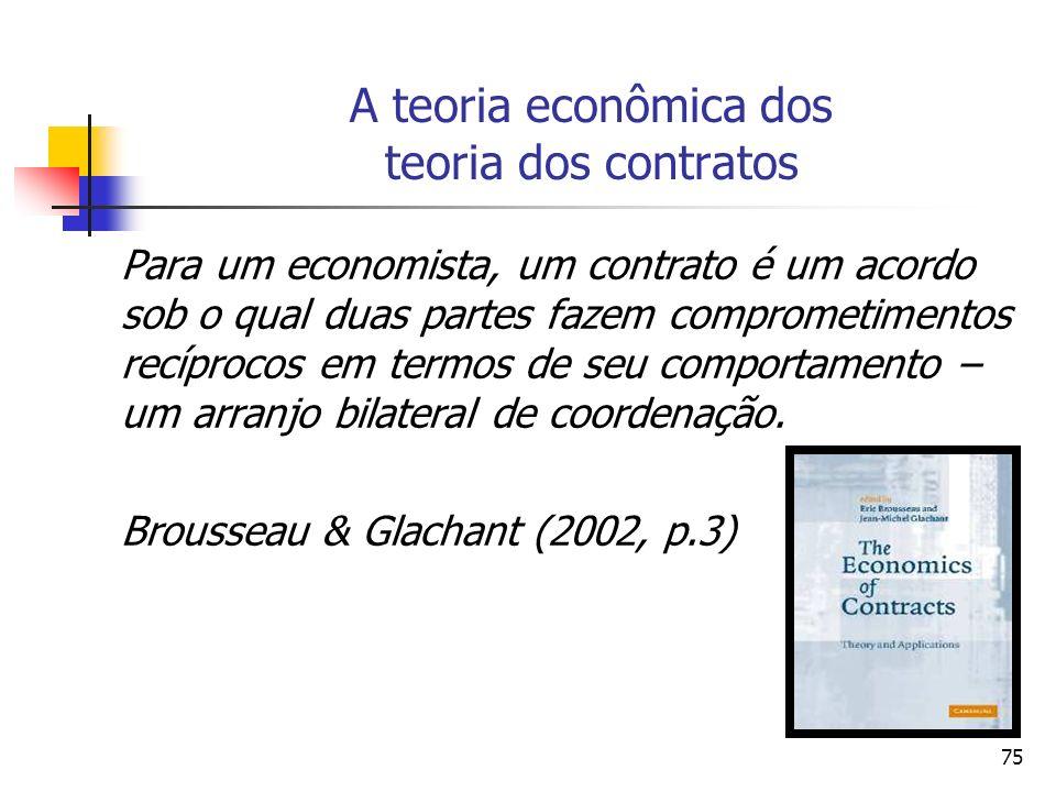 75 A teoria econômica dos teoria dos contratos Para um economista, um contrato é um acordo sob o qual duas partes fazem comprometimentos recíprocos em