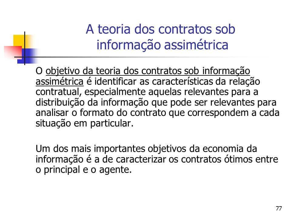 77 A teoria dos contratos sob informação assimétrica O objetivo da teoria dos contratos sob informação assimétrica é identificar as características da