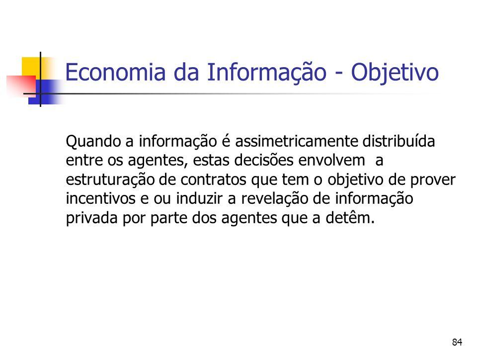 84 Economia da Informação - Objetivo Quando a informação é assimetricamente distribuída entre os agentes, estas decisões envolvem a estruturação de co