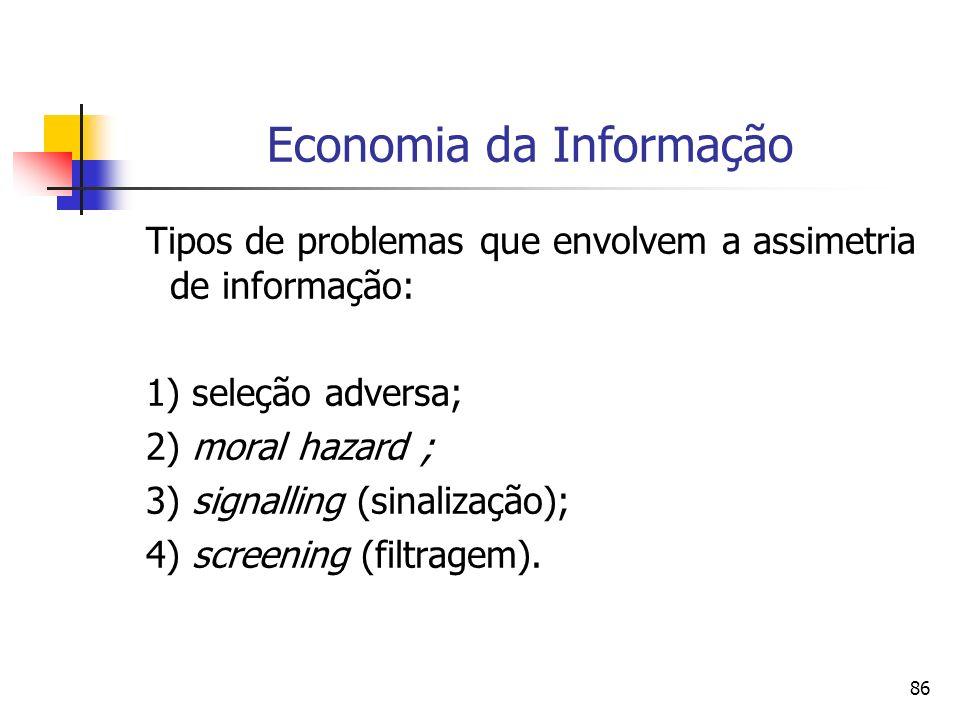 86 Economia da Informação Tipos de problemas que envolvem a assimetria de informação: 1) seleção adversa; 2) moral hazard ; 3) signalling (sinalização
