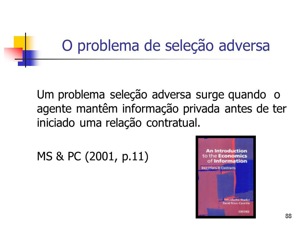 88 O problema de seleção adversa Um problema seleção adversa surge quando o agente mantêm informação privada antes de ter iniciado uma relação contrat