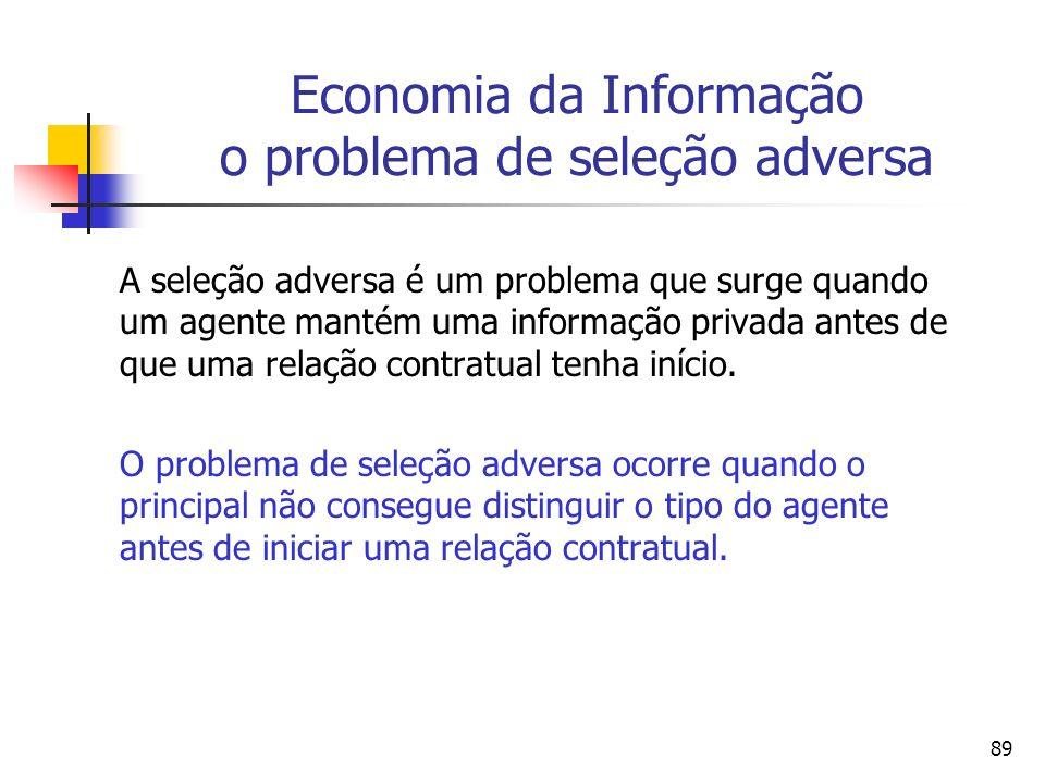89 Economia da Informação o problema de seleção adversa A seleção adversa é um problema que surge quando um agente mantém uma informação privada antes