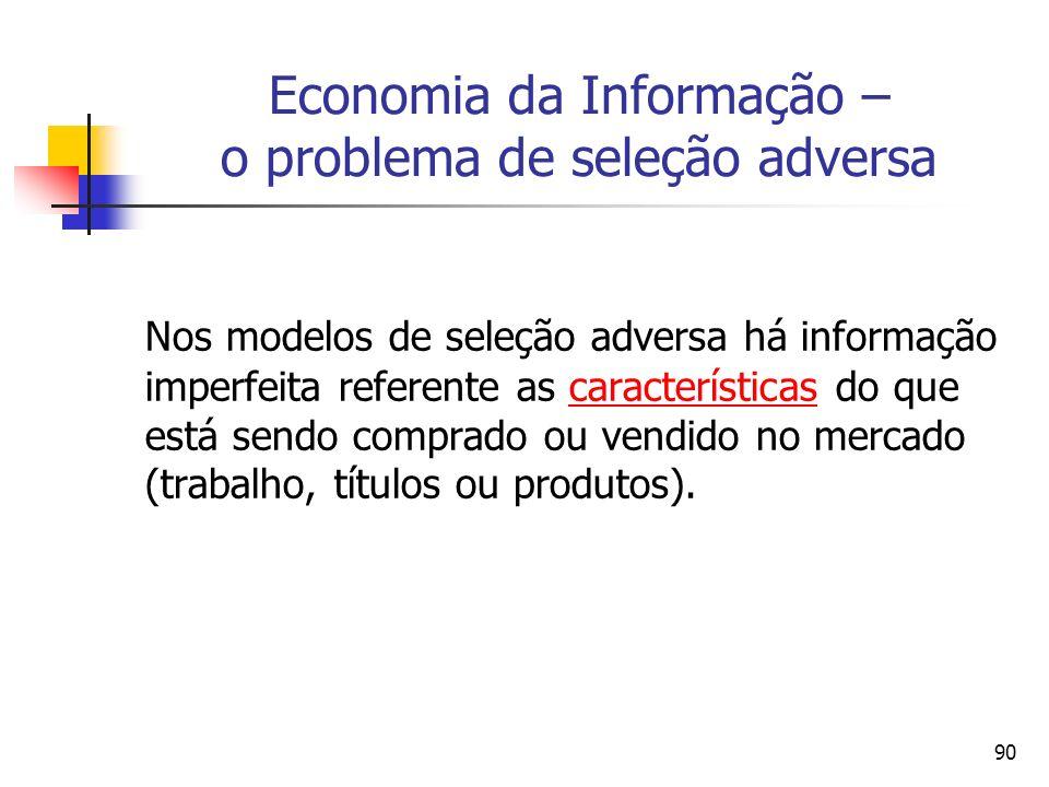 90 Economia da Informação – o problema de seleção adversa Nos modelos de seleção adversa há informação imperfeita referente as características do que