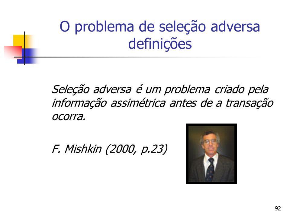 92 O problema de seleção adversa definições Seleção adversa é um problema criado pela informação assimétrica antes de a transação ocorra. F. Mishkin (