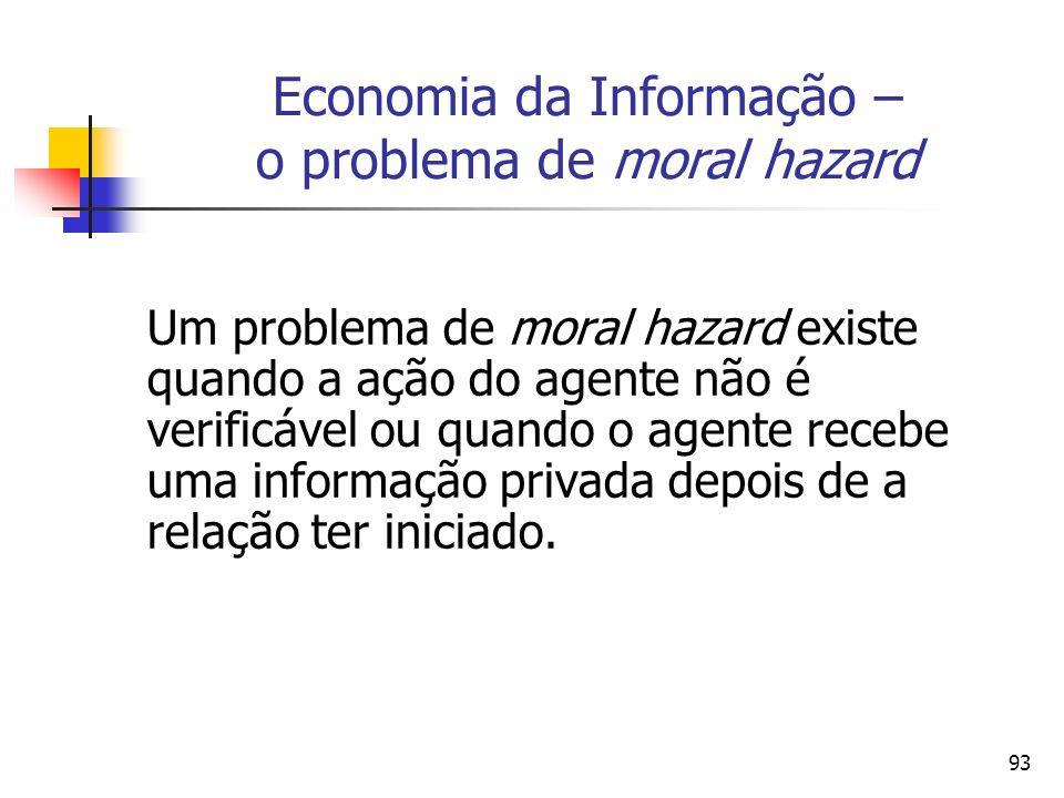 93 Economia da Informação – o problema de moral hazard Um problema de moral hazard existe quando a ação do agente não é verificável ou quando o agente