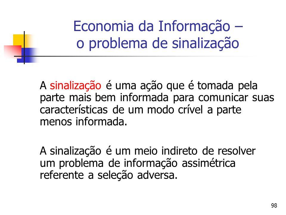 98 Economia da Informação – o problema de sinalização A sinalização é uma ação que é tomada pela parte mais bem informada para comunicar suas caracter