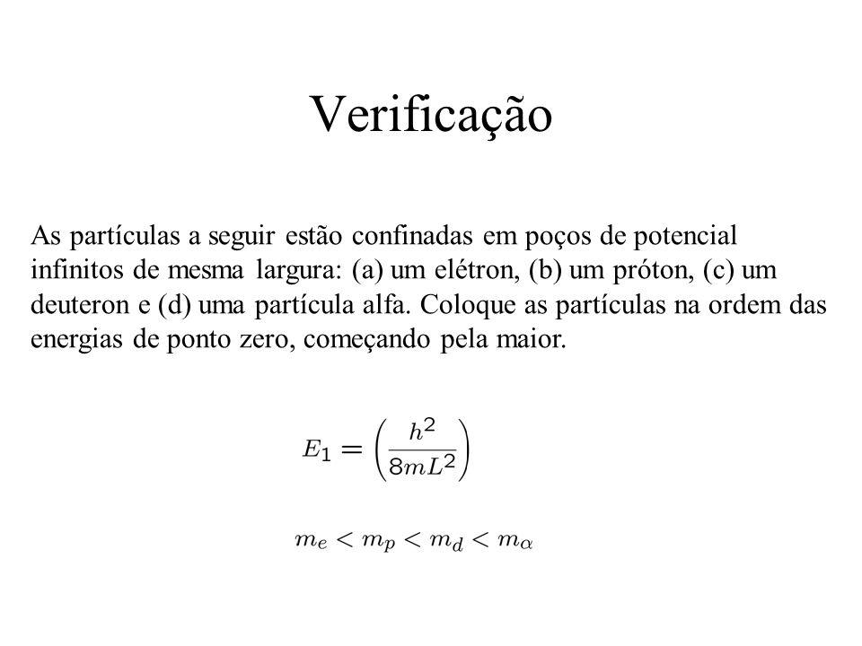 Verificação As partículas a seguir estão confinadas em poços de potencial infinitos de mesma largura: (a) um elétron, (b) um próton, (c) um deuteron e