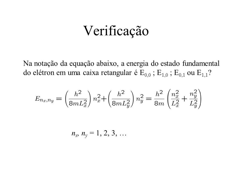Verificação Na notação da equação abaixo, a energia do estado fundamental do elétron em uma caixa retangular é E 0,0 ; E 1,0 ; E 0,1 ou E 1,1 ? n x, n