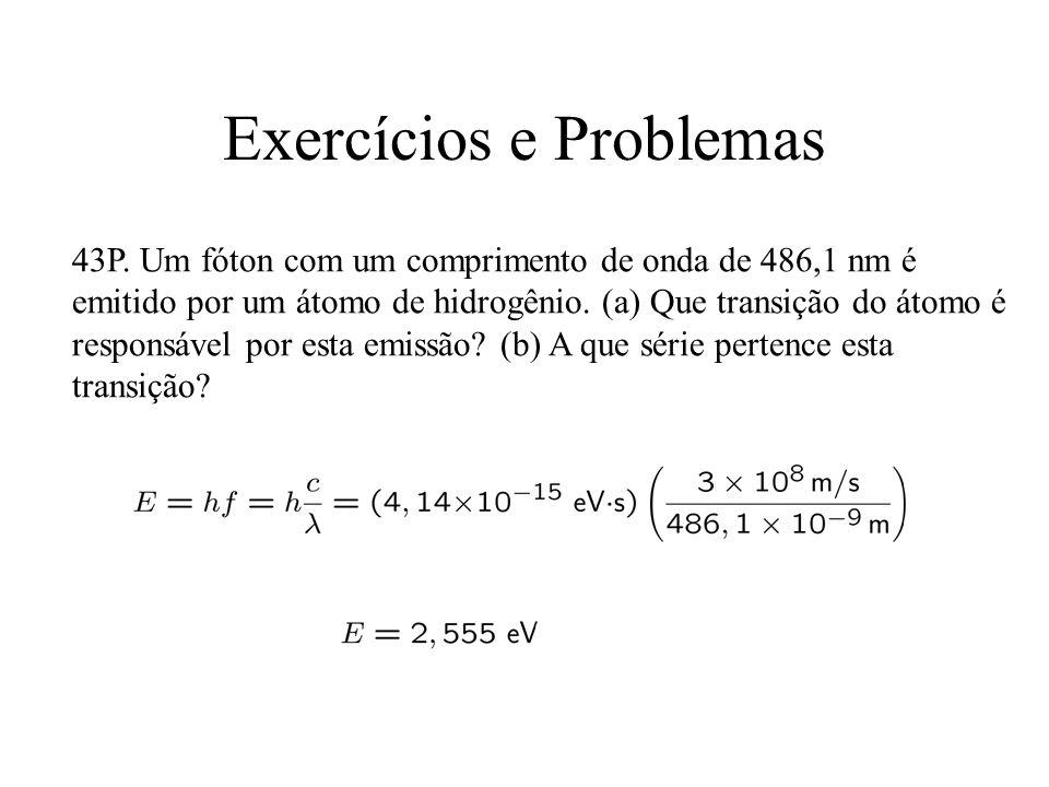 Exercícios e Problemas 43P. Um fóton com um comprimento de onda de 486,1 nm é emitido por um átomo de hidrogênio. (a) Que transição do átomo é respons