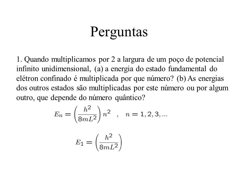 Perguntas 1. Quando multiplicamos por 2 a largura de um poço de potencial infinito unidimensional, (a) a energia do estado fundamental do elétron conf