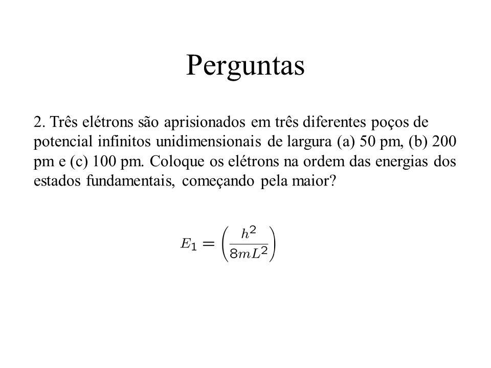 Perguntas 2. Três elétrons são aprisionados em três diferentes poços de potencial infinitos unidimensionais de largura (a) 50 pm, (b) 200 pm e (c) 100