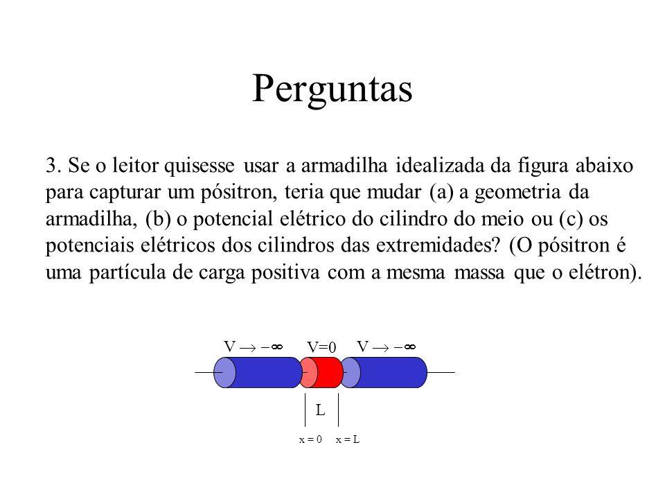 Perguntas 3. Se o leitor quisesse usar a armadilha idealizada da figura abaixo para capturar um pósitron, teria que mudar (a) a geometria da armadilha
