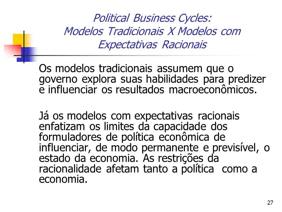 27 Political Business Cycles: Modelos Tradicionais X Modelos com Expectativas Racionais Os modelos tradicionais assumem que o governo explora suas hab