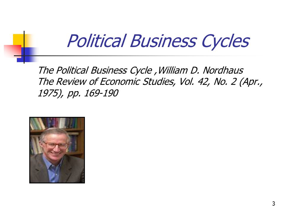 3 Political Business Cycles The Political Business Cycle,William D. Nordhaus The Review of Economic Studies, Vol. 42, No. 2 (Apr., 1975), pp. 169-190