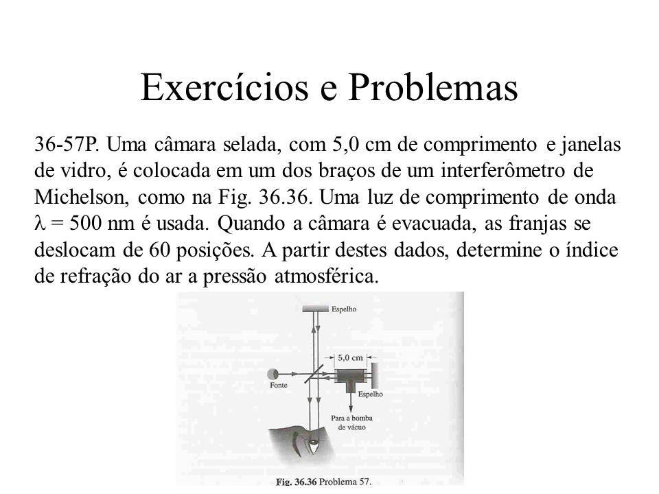 Exercícios e Problemas 36-57P. Uma câmara selada, com 5,0 cm de comprimento e janelas de vidro, é colocada em um dos braços de um interferômetro de Mi