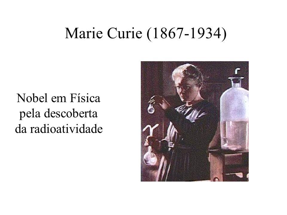 Marie Curie (1867-1934) Nobel em Física pela descoberta da radioatividade