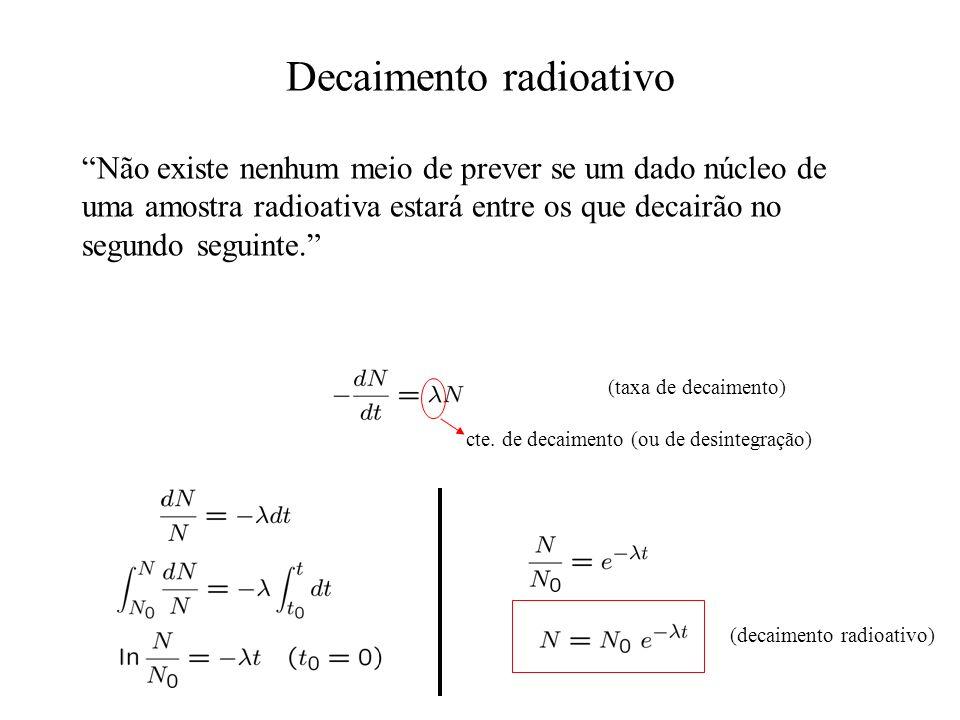 Não existe nenhum meio de prever se um dado núcleo de uma amostra radioativa estará entre os que decairão no segundo seguinte. (taxa de decaimento) ct