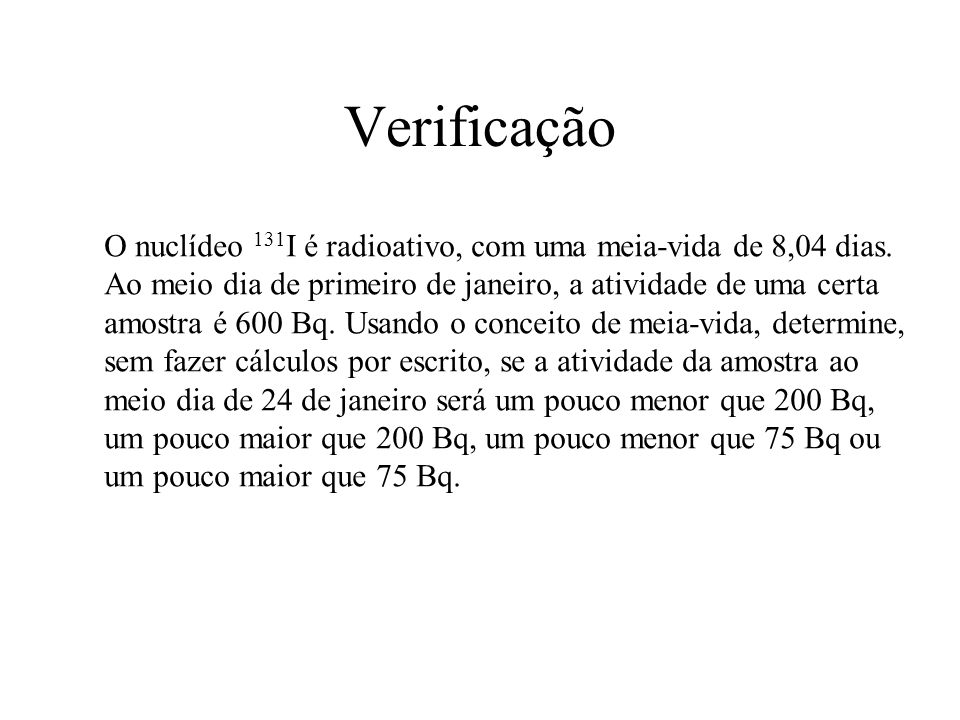 Verificação O nuclídeo 131 I é radioativo, com uma meia-vida de 8,04 dias. Ao meio dia de primeiro de janeiro, a atividade de uma certa amostra é 600