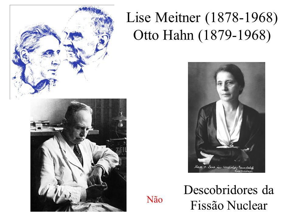 Lise Meitner (1878-1968) Otto Hahn (1879-1968) Descobridores da Fissão Nuclear Não