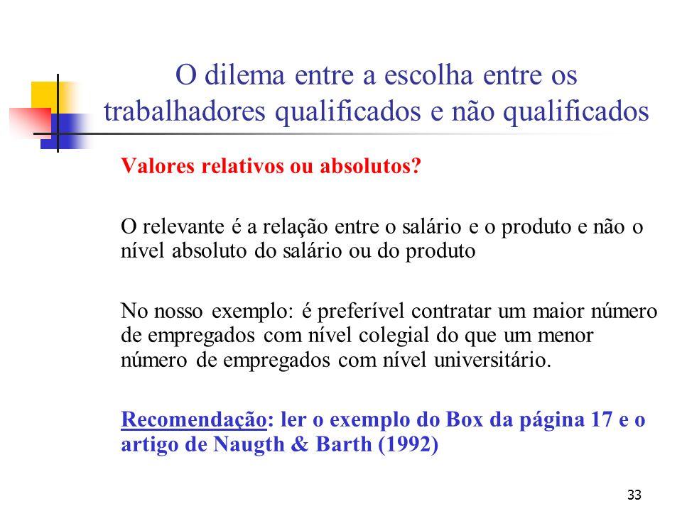 33 O dilema entre a escolha entre os trabalhadores qualificados e não qualificados Valores relativos ou absolutos? O relevante é a relação entre o sal