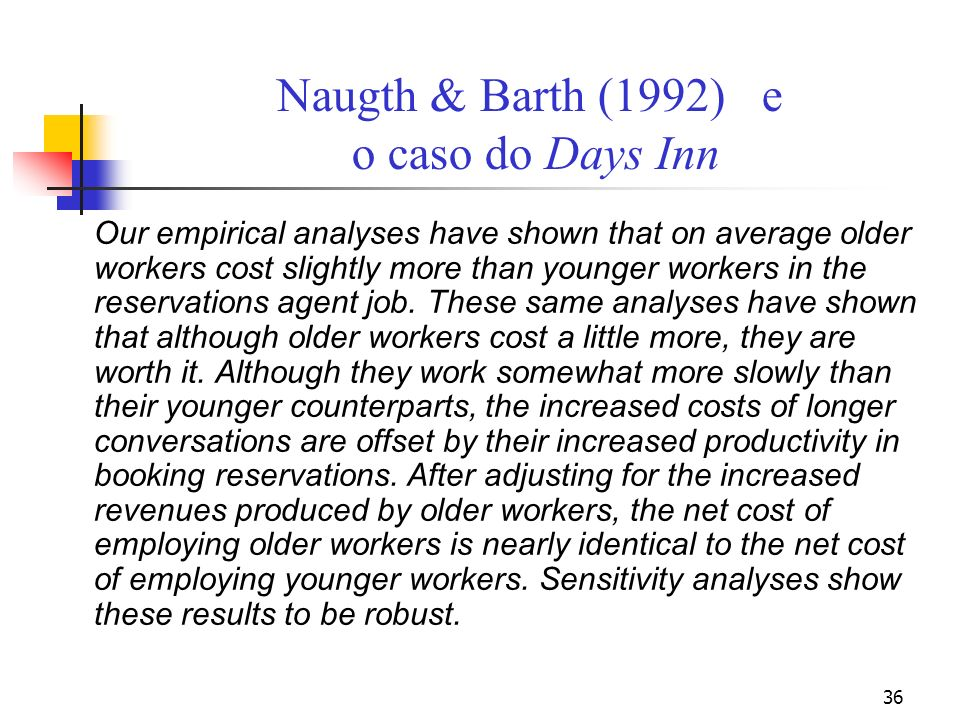 36 Naugth & Barth (1992) e o caso do Days Inn Our empirical analyses have shown that on average older workers cost slightly more than younger workers in the reservations agent job.