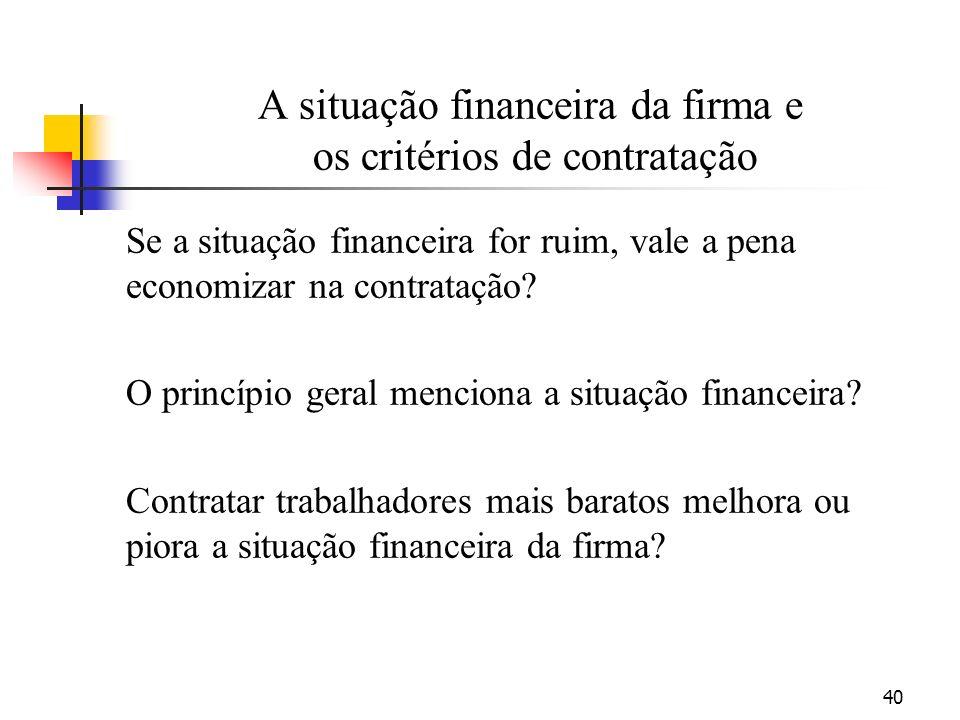 40 A situação financeira da firma e os critérios de contratação Se a situação financeira for ruim, vale a pena economizar na contratação.