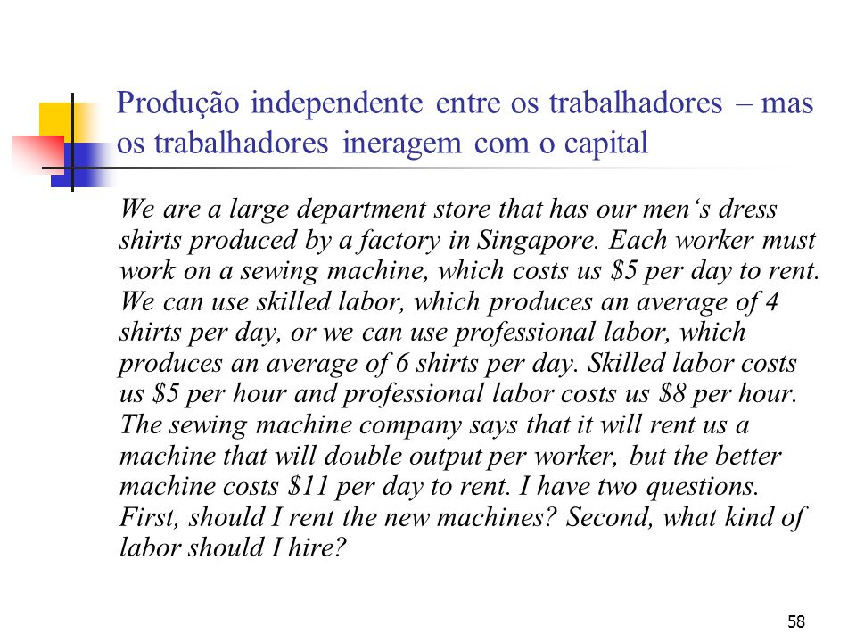 58 Produção independente entre os trabalhadores – mas os trabalhadores ineragem com o capital We are a large department store that has our mens dress shirts produced by a factory in Singapore.