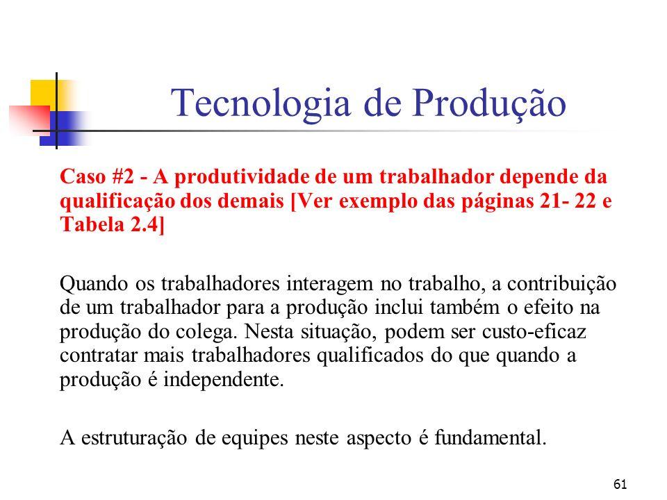 61 Tecnologia de Produção Caso #2 - A produtividade de um trabalhador depende da qualificação dos demais [Ver exemplo das páginas 21- 22 e Tabela 2.4] Quando os trabalhadores interagem no trabalho, a contribuição de um trabalhador para a produção inclui também o efeito na produção do colega.