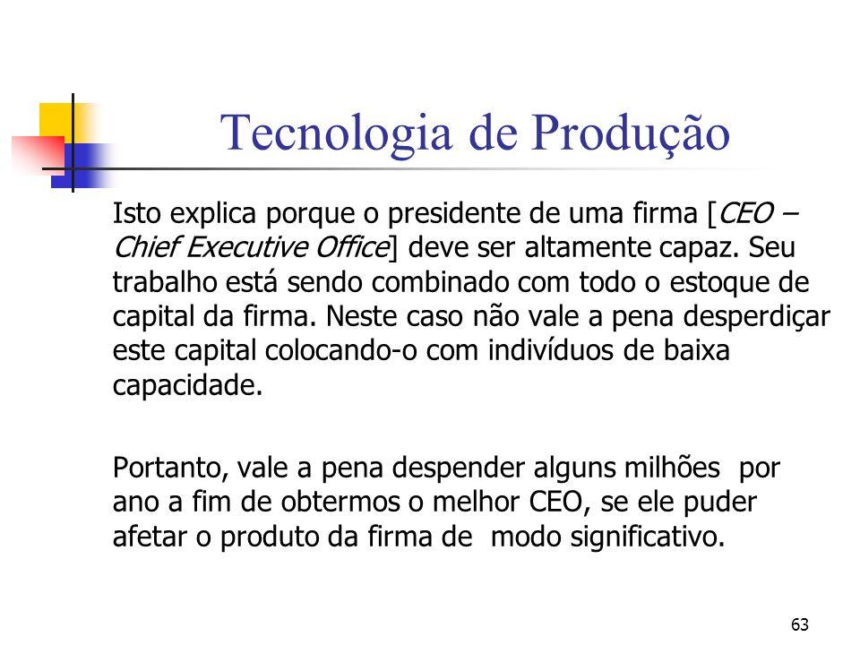 63 Tecnologia de Produção Isto explica porque o presidente de uma firma [CEO – Chief Executive Office] deve ser altamente capaz. Seu trabalho está sen