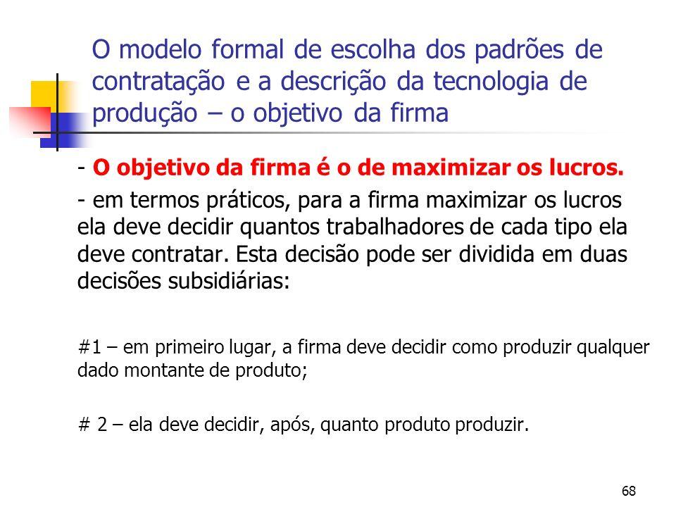68 O modelo formal de escolha dos padrões de contratação e a descrição da tecnologia de produção – o objetivo da firma - O objetivo da firma é o de maximizar os lucros.