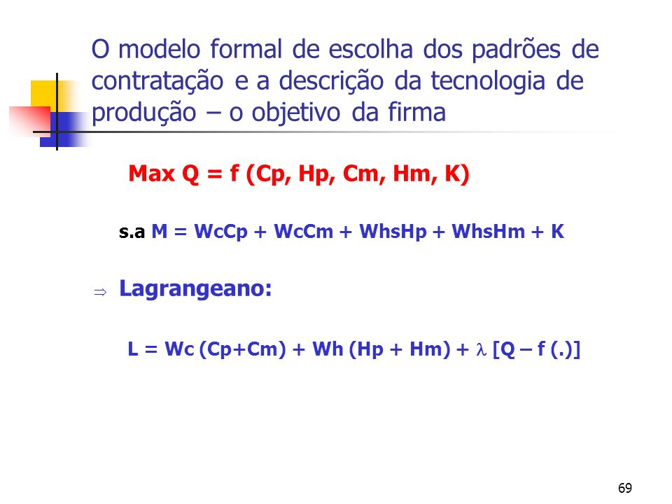 69 O modelo formal de escolha dos padrões de contratação e a descrição da tecnologia de produção – o objetivo da firma Max Q = f (Cp, Hp, Cm, Hm, K) s.a M = WcCp + WcCm + WhsHp + WhsHm + K Lagrangeano: L = Wc (Cp+Cm) + Wh (Hp + Hm) + [Q – f (.)]