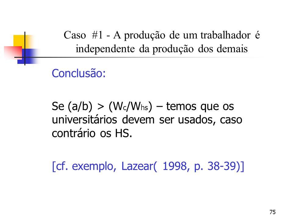 75 Caso #1 - A produção de um trabalhador é independente da produção dos demais Conclusão: Se (a/b) > (W c /W hs ) – temos que os universitários devem ser usados, caso contrário os HS.