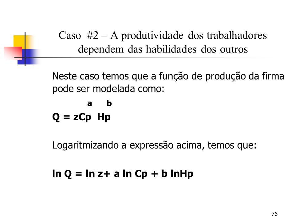 76 Caso #2 – A produtividade dos trabalhadores dependem das habilidades dos outros Neste caso temos que a função de produção da firma pode ser modelada como: a b Q = zCp Hp Logaritmizando a expressão acima, temos que: ln Q = ln z+ a ln Cp + b lnHp
