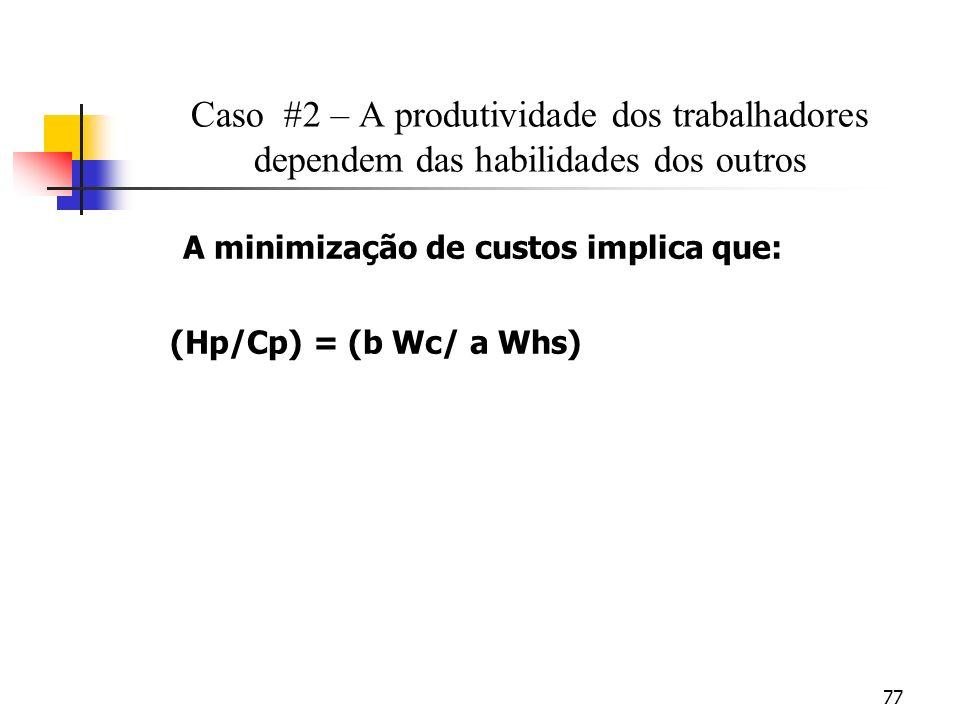 77 Caso #2 – A produtividade dos trabalhadores dependem das habilidades dos outros A minimização de custos implica que: (Hp/Cp) = (b Wc/ a Whs)