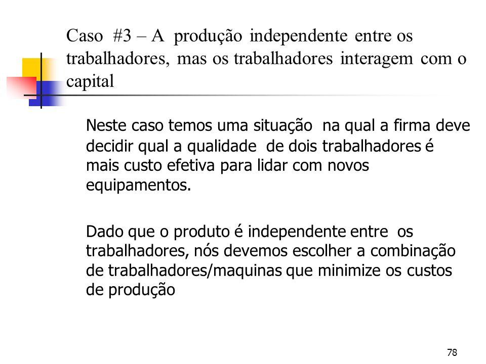 78 Caso #3 – A produção independente entre os trabalhadores, mas os trabalhadores interagem com o capital Neste caso temos uma situação na qual a firma deve decidir qual a qualidade de dois trabalhadores é mais custo efetiva para lidar com novos equipamentos.