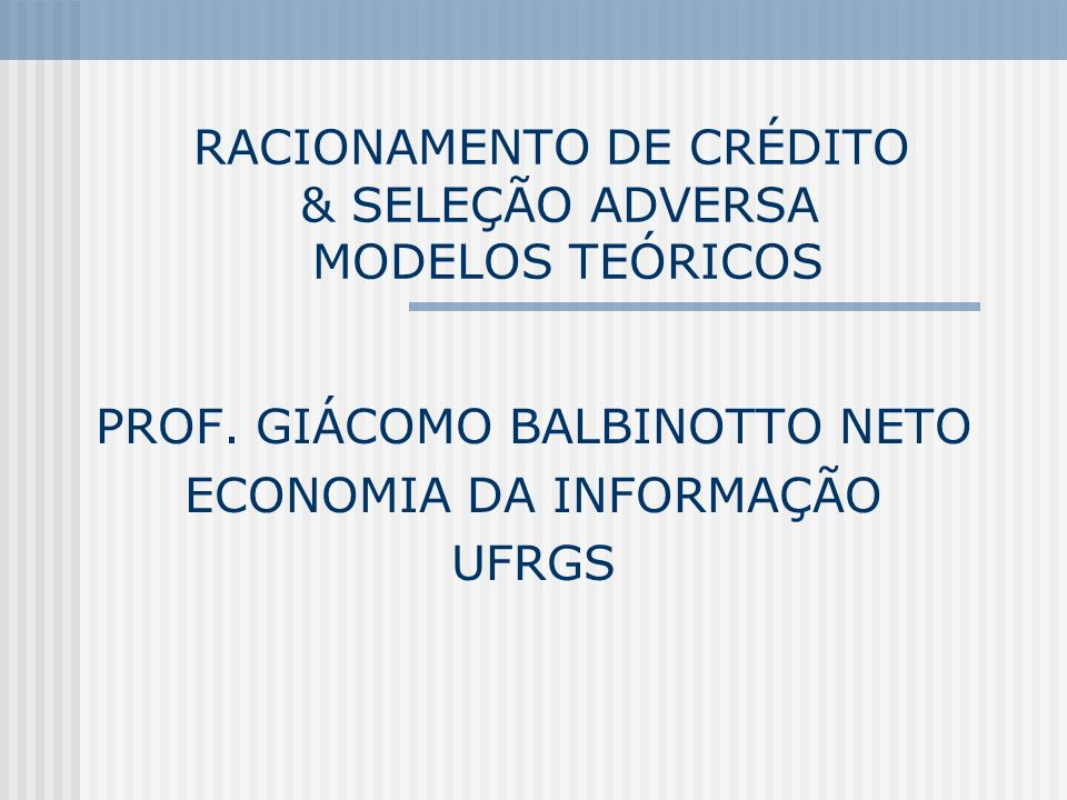112 Racionamento de Crédito e Seleção Adversa O modelo de Stiglitz & Weiss (1981) Implicitamente S&W (1981) assumem que todas as firmas tem as mesmas garantias C (collaterals), as quais, portanto, não podem ser usadas como um mecanismo de screening (filtragem) dos projetos de alto risco.