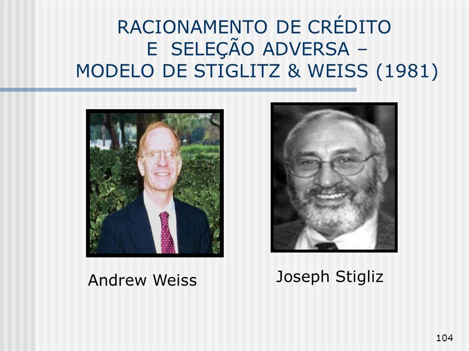 104 RACIONAMENTO DE CRÉDITO E SELEÇÃO ADVERSA – MODELO DE STIGLITZ & WEISS (1981) Andrew Weiss Joseph Stigliz