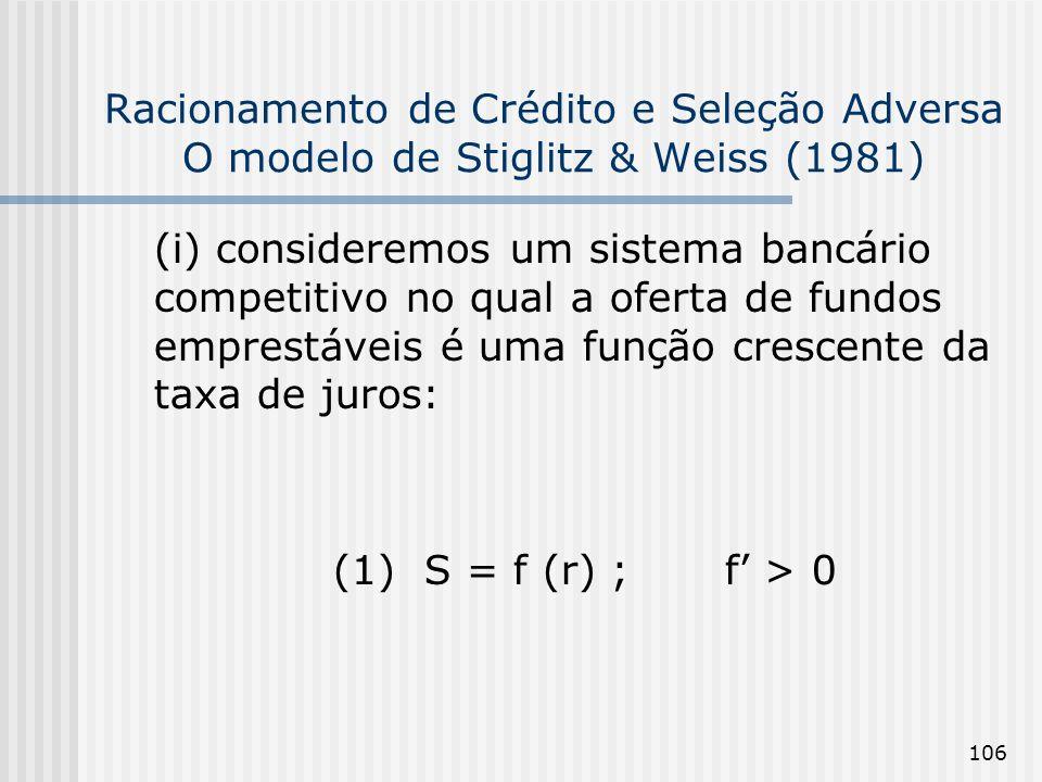 106 Racionamento de Crédito e Seleção Adversa O modelo de Stiglitz & Weiss (1981) (i) consideremos um sistema bancário competitivo no qual a oferta de