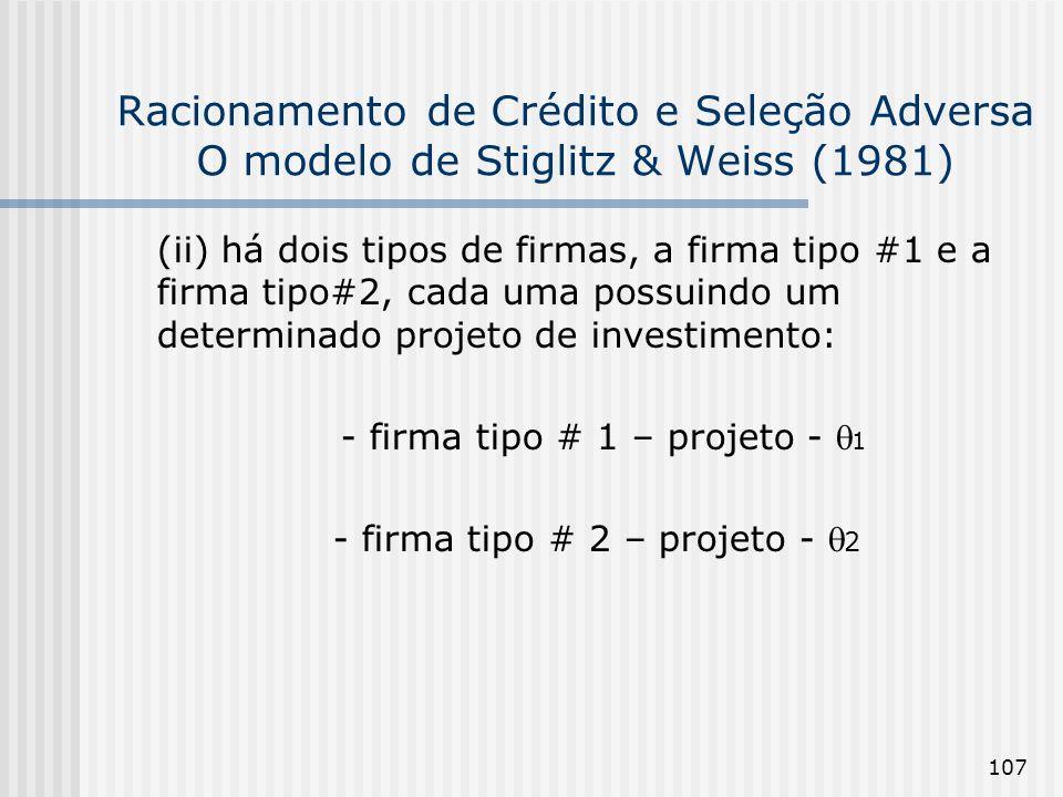 107 Racionamento de Crédito e Seleção Adversa O modelo de Stiglitz & Weiss (1981) (ii) há dois tipos de firmas, a firma tipo #1 e a firma tipo#2, cada uma possuindo um determinado projeto de investimento: - firma tipo # 1 – projeto - 1 - firma tipo # 2 – projeto - 2