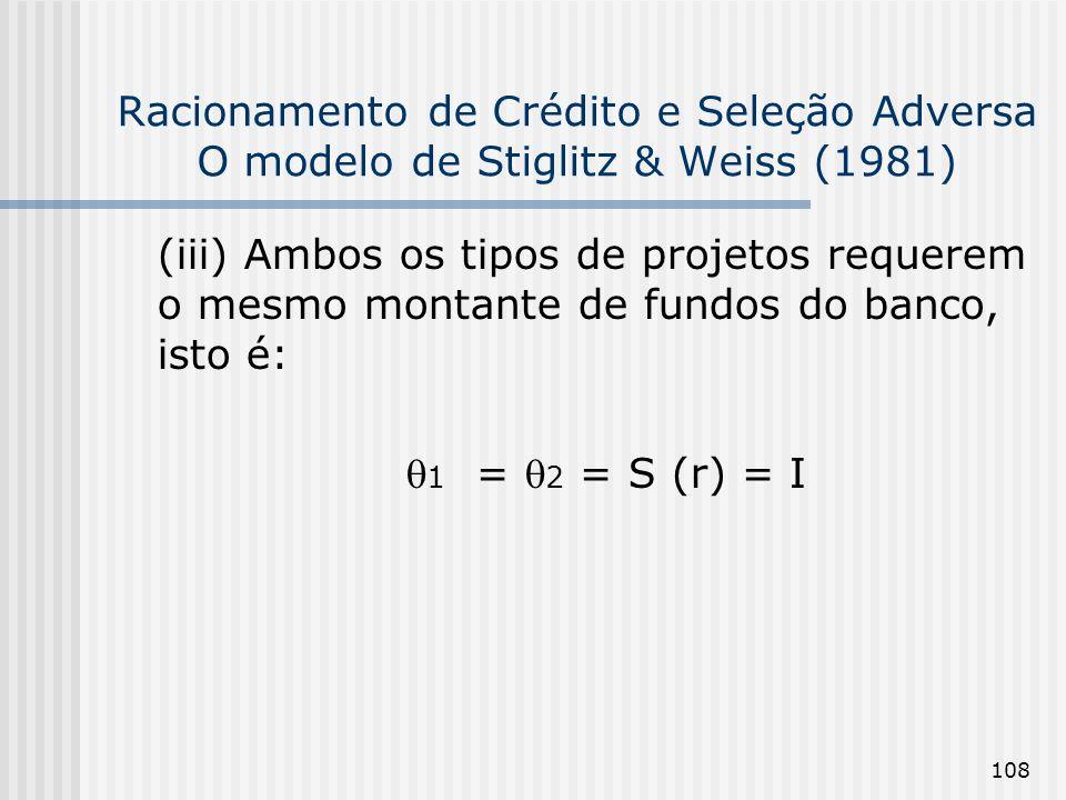 108 Racionamento de Crédito e Seleção Adversa O modelo de Stiglitz & Weiss (1981) (iii) Ambos os tipos de projetos requerem o mesmo montante de fundos