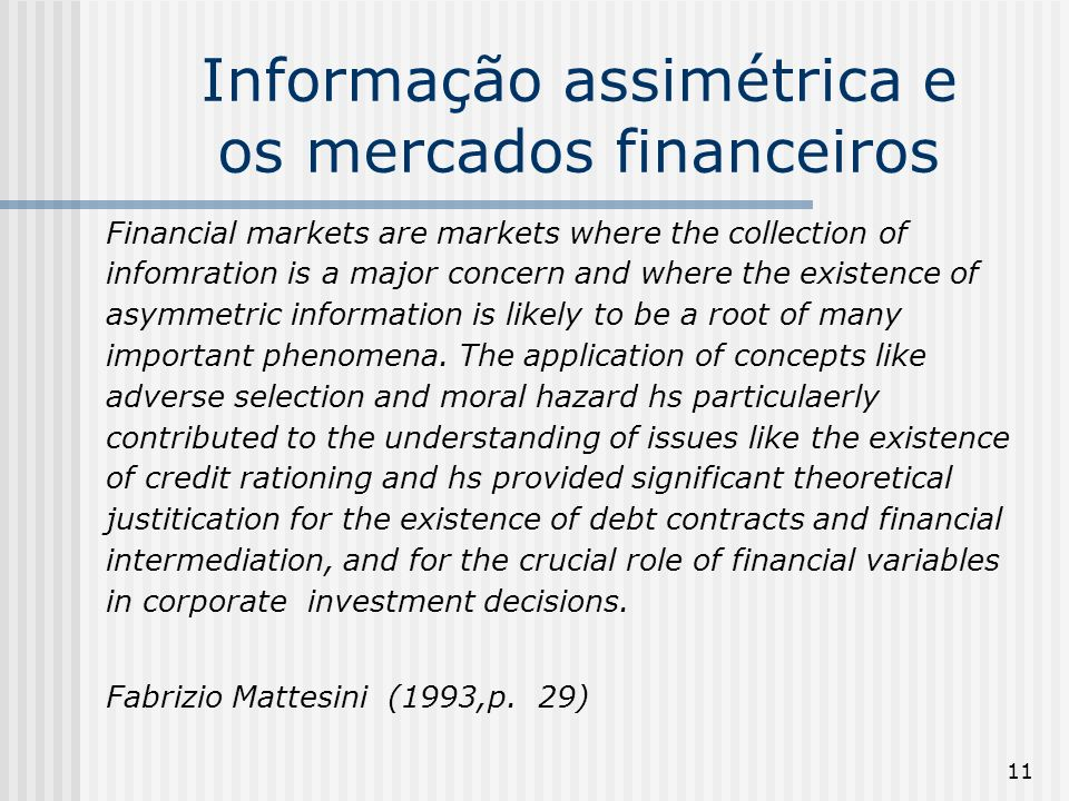 11 Informação assimétrica e os mercados financeiros Financial markets are markets where the collection of infomration is a major concern and where the existence of asymmetric information is likely to be a root of many important phenomena.
