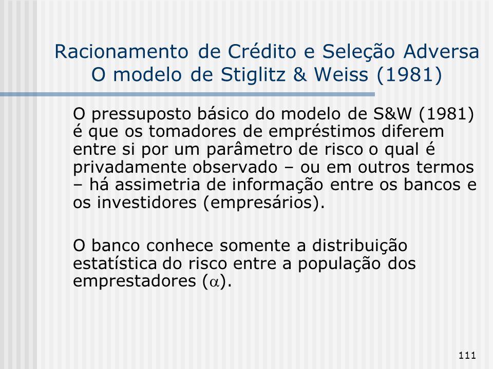 111 Racionamento de Crédito e Seleção Adversa O modelo de Stiglitz & Weiss (1981) O pressuposto básico do modelo de S&W (1981) é que os tomadores de empréstimos diferem entre si por um parâmetro de risco o qual é privadamente observado – ou em outros termos – há assimetria de informação entre os bancos e os investidores (empresários).