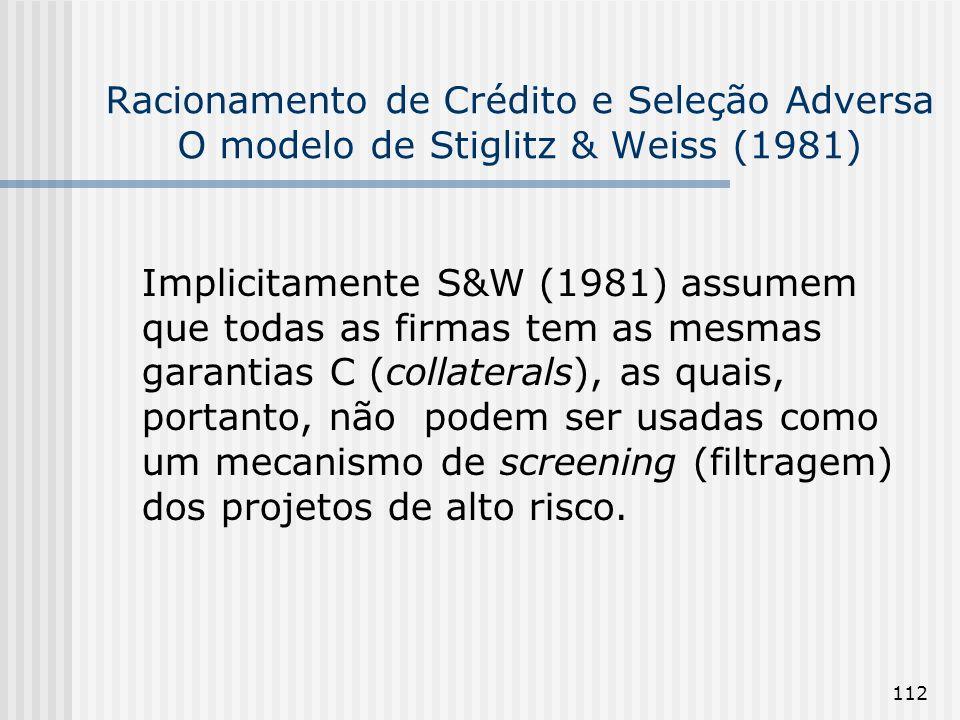 112 Racionamento de Crédito e Seleção Adversa O modelo de Stiglitz & Weiss (1981) Implicitamente S&W (1981) assumem que todas as firmas tem as mesmas