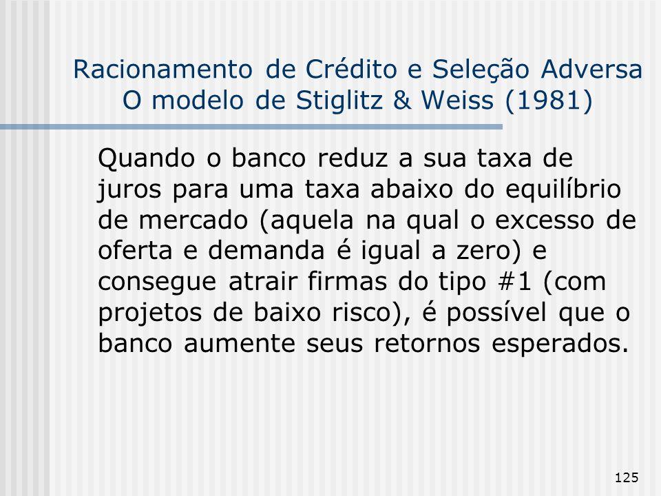 125 Racionamento de Crédito e Seleção Adversa O modelo de Stiglitz & Weiss (1981) Quando o banco reduz a sua taxa de juros para uma taxa abaixo do equilíbrio de mercado (aquela na qual o excesso de oferta e demanda é igual a zero) e consegue atrair firmas do tipo #1 (com projetos de baixo risco), é possível que o banco aumente seus retornos esperados.